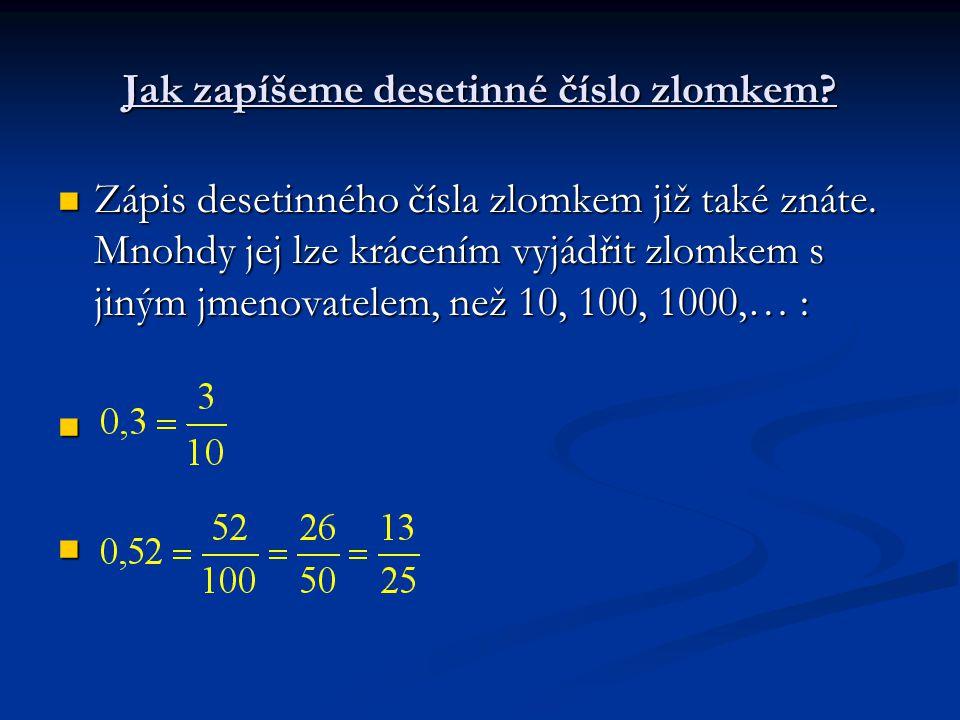 Jak zapíšeme desetinné číslo zlomkem? Zápis desetinného čísla zlomkem již také znáte. Mnohdy jej lze krácením vyjádřit zlomkem s jiným jmenovatelem, n