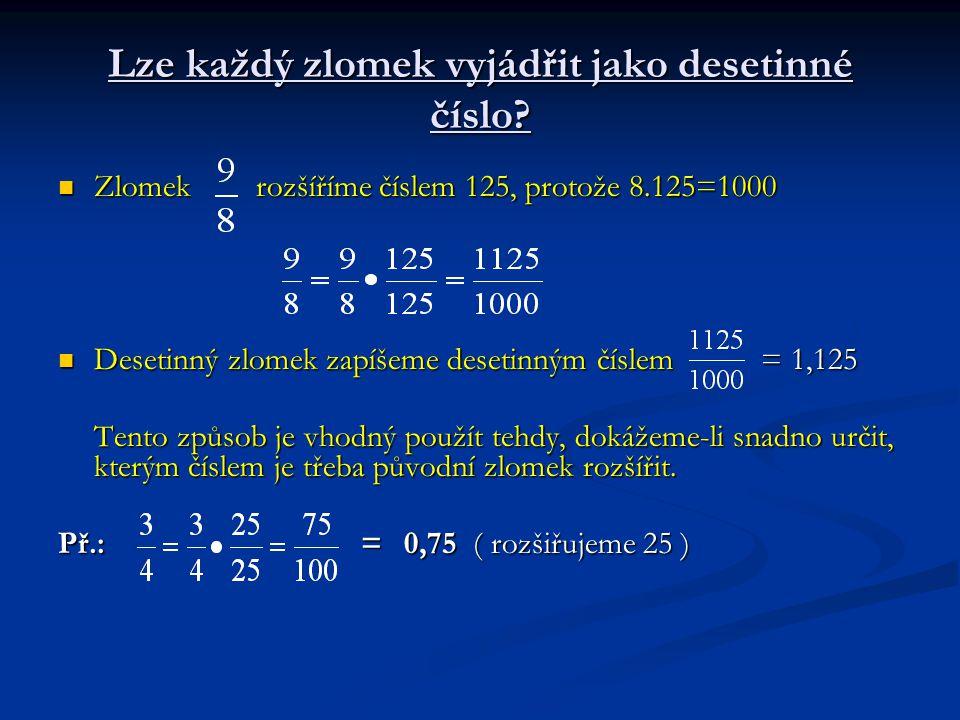 Lze každý zlomek vyjádřit jako desetinné číslo? Zlomek rozšíříme číslem 125, protože 8.125=1000 Zlomek rozšíříme číslem 125, protože 8.125=1000 Deseti