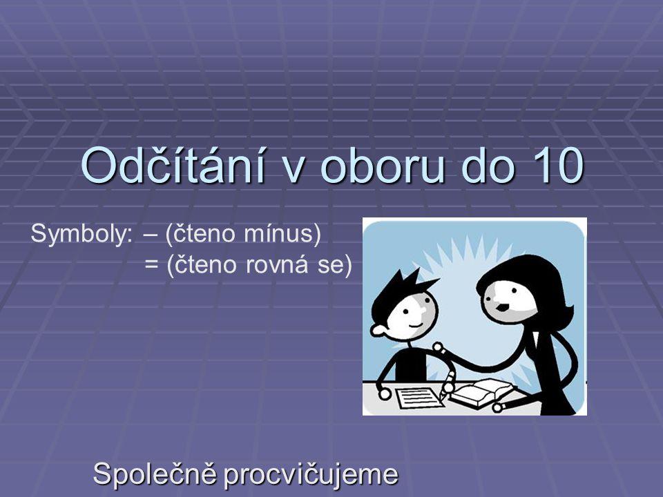 Odčítání v oboru do 10 Společně procvičujeme Symboly: – (čteno mínus) = (čteno rovná se)