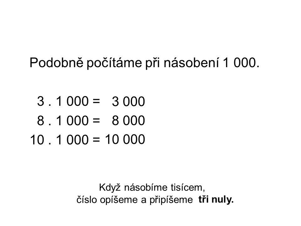 Podobně počítáme při násobení 1 000. 3. 1 000 = 8. 1 000 = 10. 1 000 = Když násobíme tisícem, číslo opíšeme a připíšeme tři nuly. 8 000 10 000 3 000 t