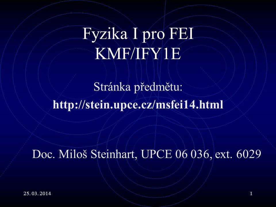 25.03. 20141 Fyzika I pro FEI KMF/IFY1E Stránka předmětu: http://stein.upce.cz/msfei14.html Doc.