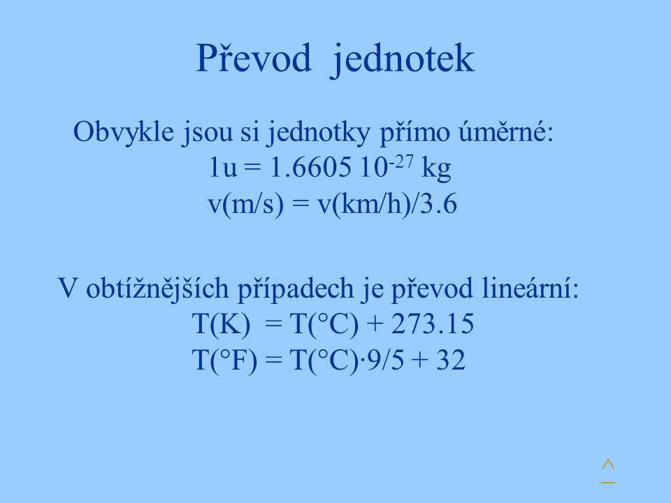 Převod jednotek V obtížnějších případech je převod lineární: T(K) = T(°C) + 273.15 T(°F) = T(°C)·9/5 + 32 ^ Obvykle jsou si jednotky přímo úměrné: 1u = 1.6605 10 -27 kg v(m/s) = v(km/h)/3.6