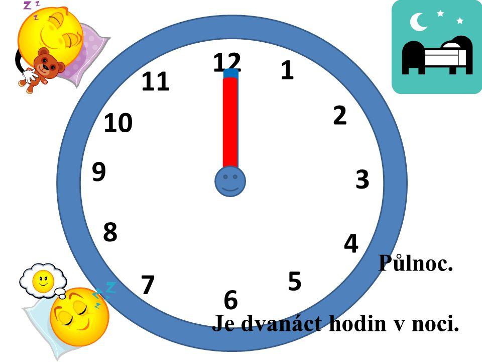 12 1 2 3 4 5 6 7 8 9 10 11 I I Je dvanáct hodin v noci. Půlnoc.