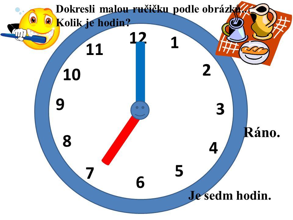 12 1 2 3 4 5 6 7 8 9 10 11 I I Je sedm hodin. Ráno. Dokresli malou ručičku podle obrázků.. Kolik je hodin?