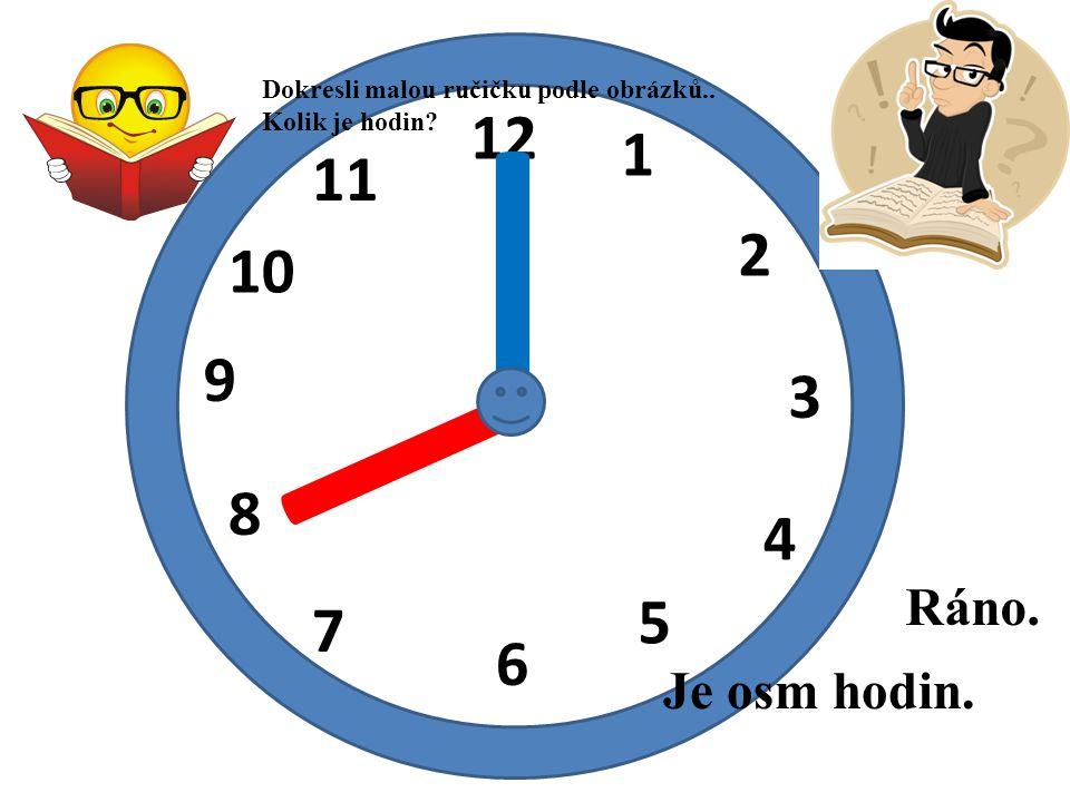 12 1 2 3 4 5 6 7 8 9 10 11 I I Je osm hodin. Ráno. Dokresli malou ručičku podle obrázků.. Kolik je hodin?