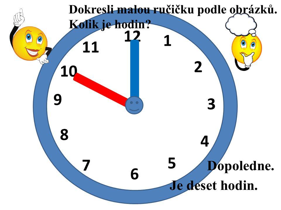 12 1 2 3 4 5 6 7 8 9 10 11 I I Je deset hodin. Dopoledne. Dokresli malou ručičku podle obrázků. Kolik je hodin?