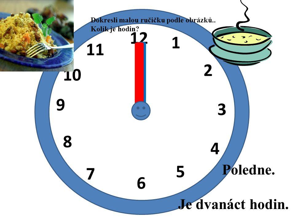 12 1 2 3 4 5 6 7 8 9 10 11 I I Je dvanáct hodin. Poledne. Dokresli malou ručičku podle obrázků.. Kolik je hodin?