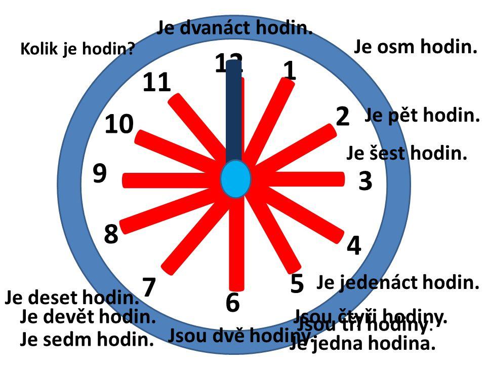 12 1 2 3 4 5 6 7 8 9 10 11 I I Kolik je hodin? Je jedna hodina. Jsou tři hodiny. I I I I I I I I I I I Je devět hodin. Je sedm hodin. Jsou čtyři hodin