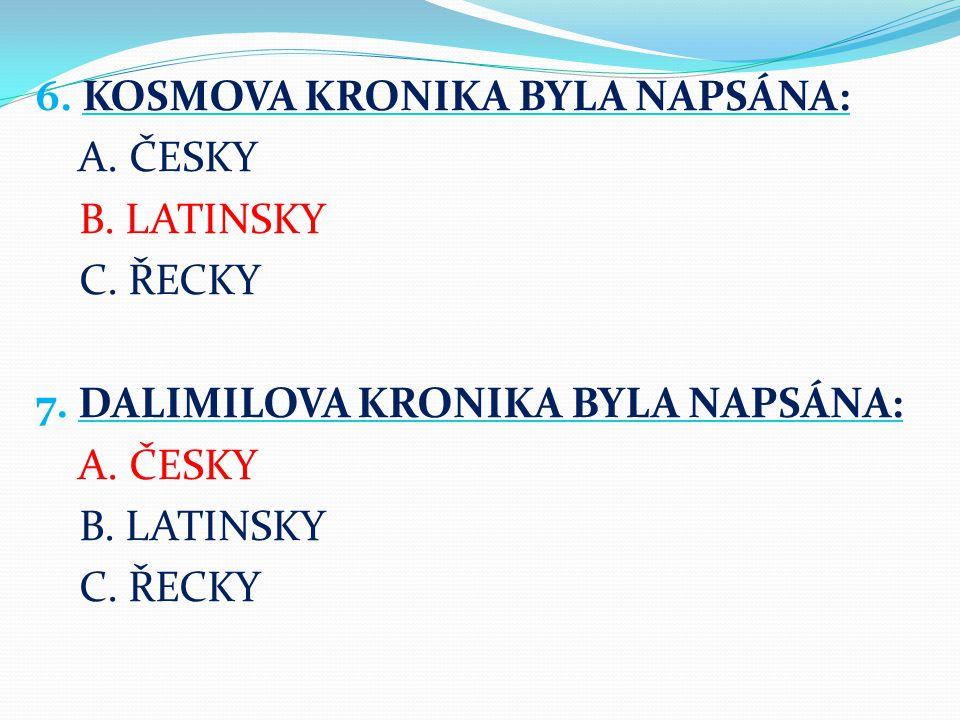 6. KOSMOVA KRONIKA BYLA NAPSÁNA: A. ČESKY B. LATINSKY C. ŘECKY 7. DALIMILOVA KRONIKA BYLA NAPSÁNA: A. ČESKY B. LATINSKY C. ŘECKY