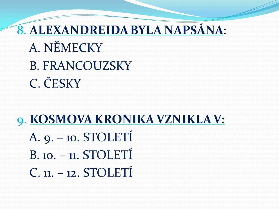 8. ALEXANDREIDA BYLA NAPSÁNA: A. NĚMECKY B. FRANCOUZSKY C. ČESKY 9. KOSMOVA KRONIKA VZNIKLA V: A. 9. – 10. STOLETÍ B. 10. – 11. STOLETÍ C. 11. – 12. S
