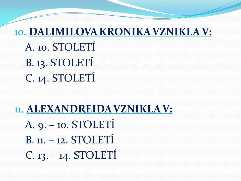 10. DALIMILOVA KRONIKA VZNIKLA V: A. 10. STOLETÍ B. 13. STOLETÍ C. 14. STOLETÍ 11. ALEXANDREIDA VZNIKLA V: A. 9. – 10. STOLETÍ B. 11. – 12. STOLETÍ C.