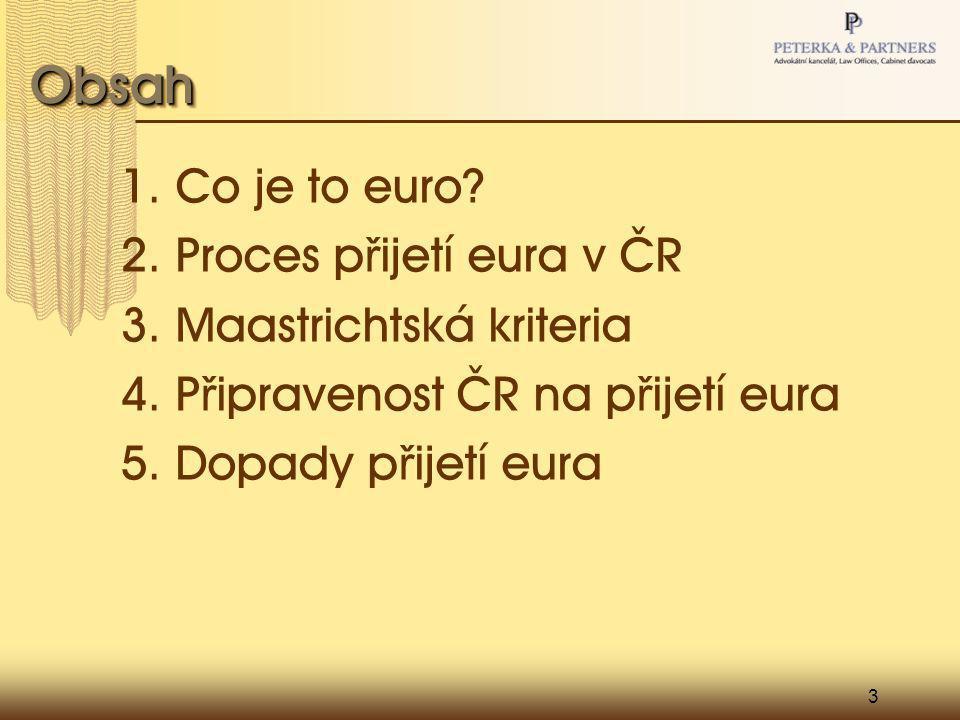 3 ObsahObsah 1. Co je to euro? 2. Proces p ř ijetí eura v ČR 3. Maastrichtská kriteria 4. P ř ipravenost ČR na p ř ijetí eura 5. Dopady p ř ijetí eura