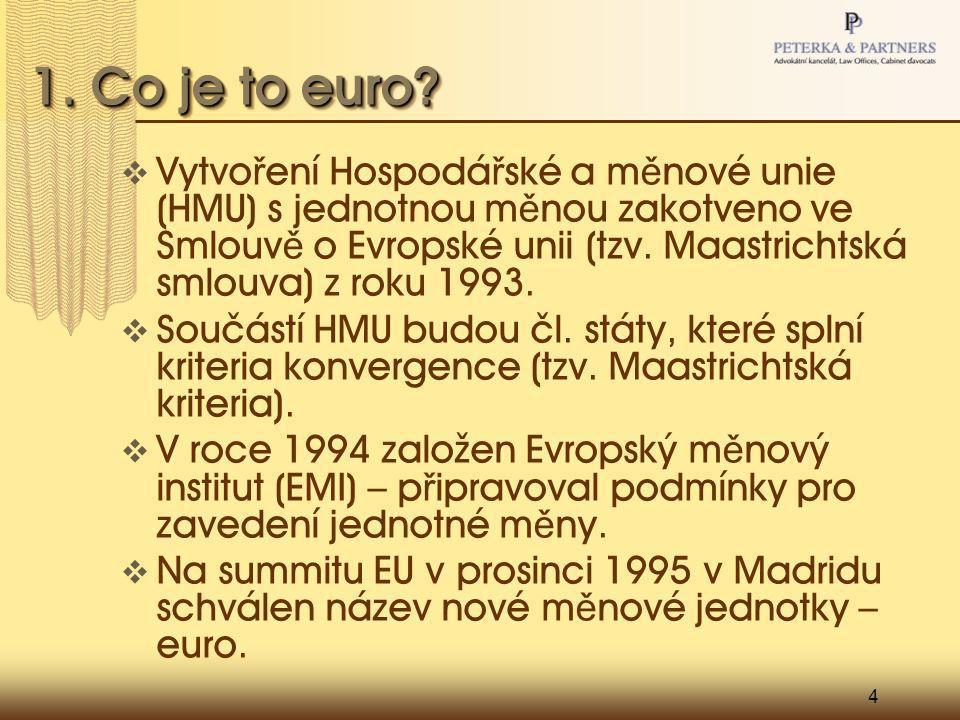 4 1. Co je to euro?  Vytvo ř ení Hospodá ř ské a m ě nové unie (HMU) s jednotnou m ě nou zakotveno ve Smlouv ě o Evropské unii (tzv. Maastrichtská sm