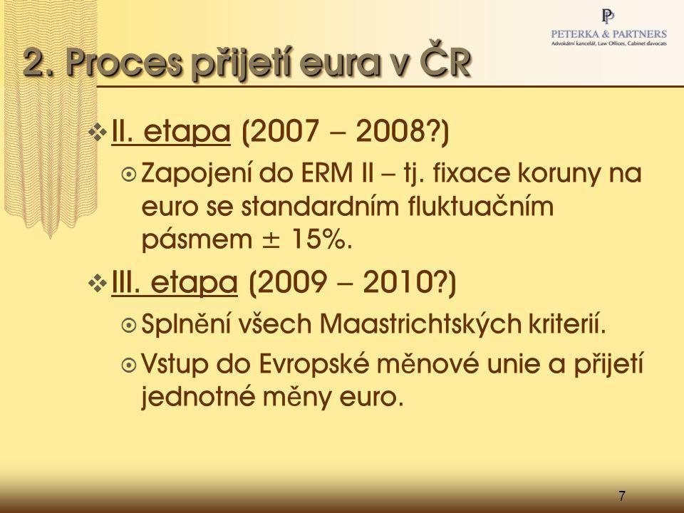7 2. Proces p ř ijetí eura v ČR  II. etapa (2007 – 2008?)  Zapojení do ERM II – tj. fixace koruny na euro se standardním fluktuačním pásmem ± 15%. 