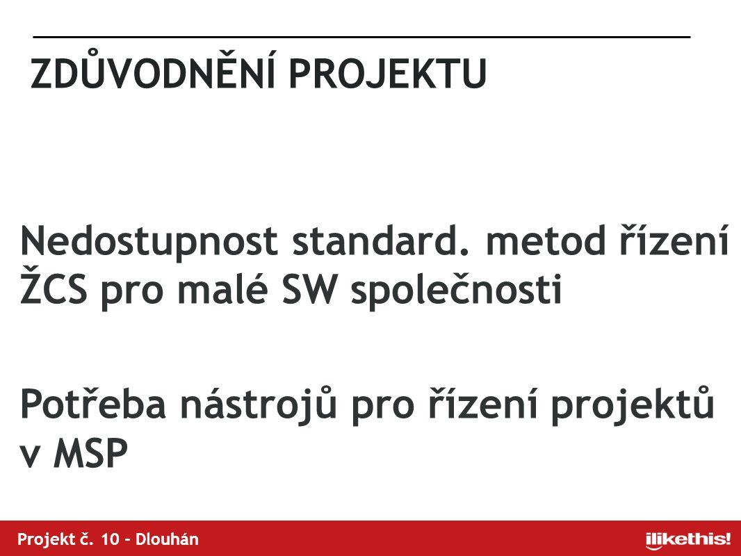 Projekt č. 10 - Dlouhán ZDŮVODNĚNÍ PROJEKTU Nedostupnost standard. metod řízení ŽCS pro malé SW společnosti Potřeba nástrojů pro řízení projektů v MSP