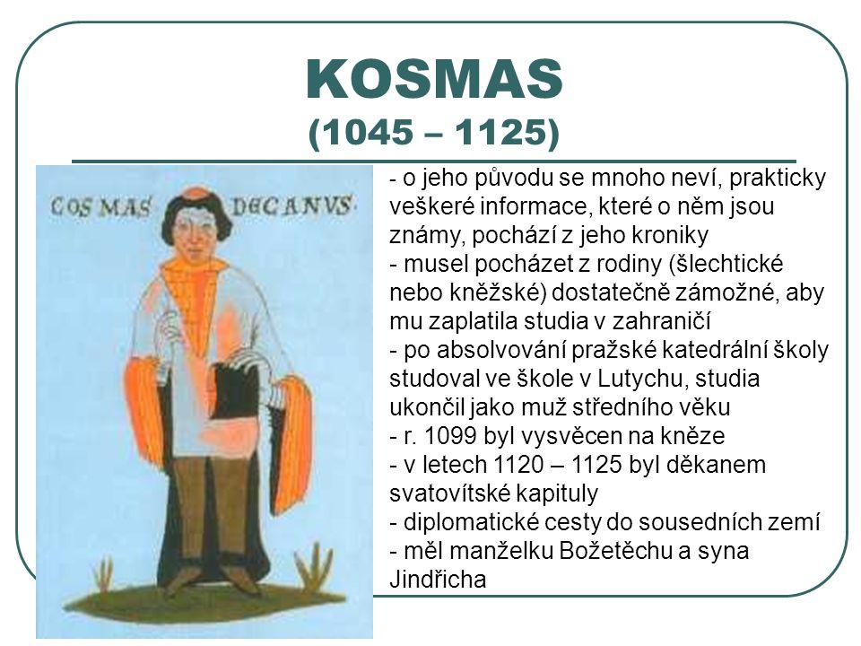 KOSMAS (1045 – 1125) - o- o jeho původu se mnoho neví, prakticky veškeré informace, které o něm jsou známy, pochází z jeho kroniky - musel pocházet z