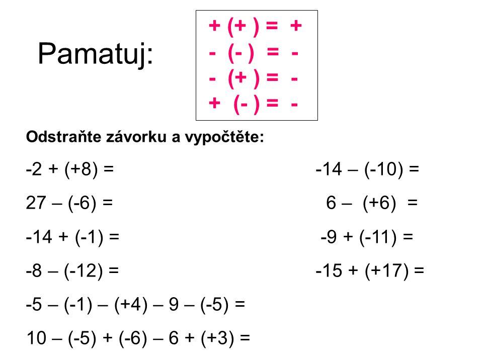 Pamatuj: + (+ ) = + - (- ) = - - (+ ) = - + (- ) = - Odstraňte závorku a vypočtěte: -2 + (+8) = -14 – (-10) = 27 – (-6) = 6 – (+6) = -14 + (-1) = -9 +