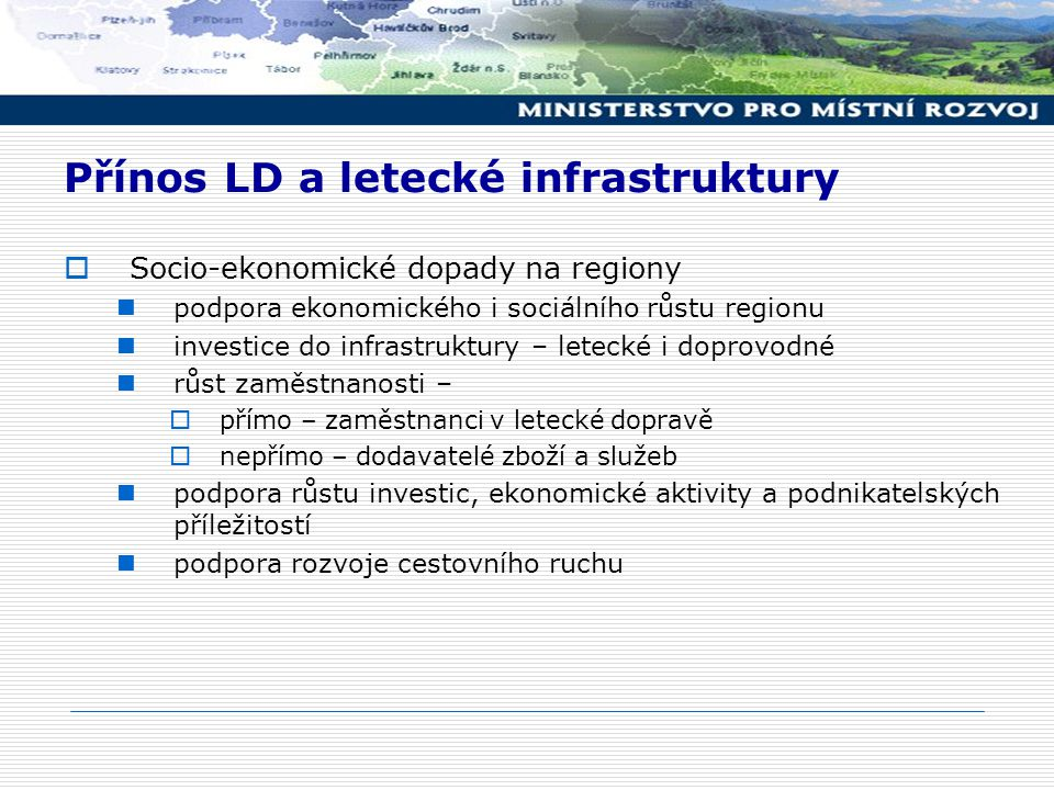 Přínos LD a letecké infrastruktury  Socio-ekonomické dopady na regiony podpora ekonomického i sociálního růstu regionu investice do infrastruktury – letecké i doprovodné růst zaměstnanosti –  přímo – zaměstnanci v letecké dopravě  nepřímo – dodavatelé zboží a služeb podpora růstu investic, ekonomické aktivity a podnikatelských příležitostí podpora rozvoje cestovního ruchu
