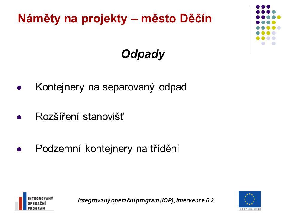 Náměty na projekty – město Děčín Odpady Kontejnery na separovaný odpad Rozšíření stanovišť Podzemní kontejnery na třídění Integrovaný operační program