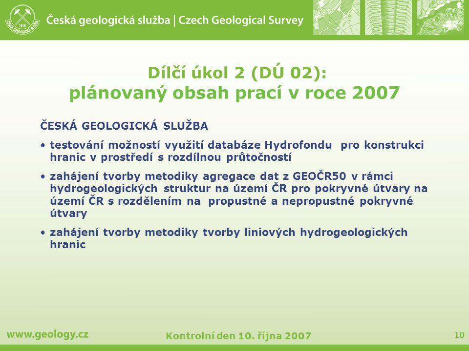 10 Kontrolní den 10. října 2007 Dílčí úkol 2 (DÚ 02): plánovaný obsah prací v roce 2007 ČESKÁ GEOLOGICKÁ SLUŽBA testování možností využití databáze Hy