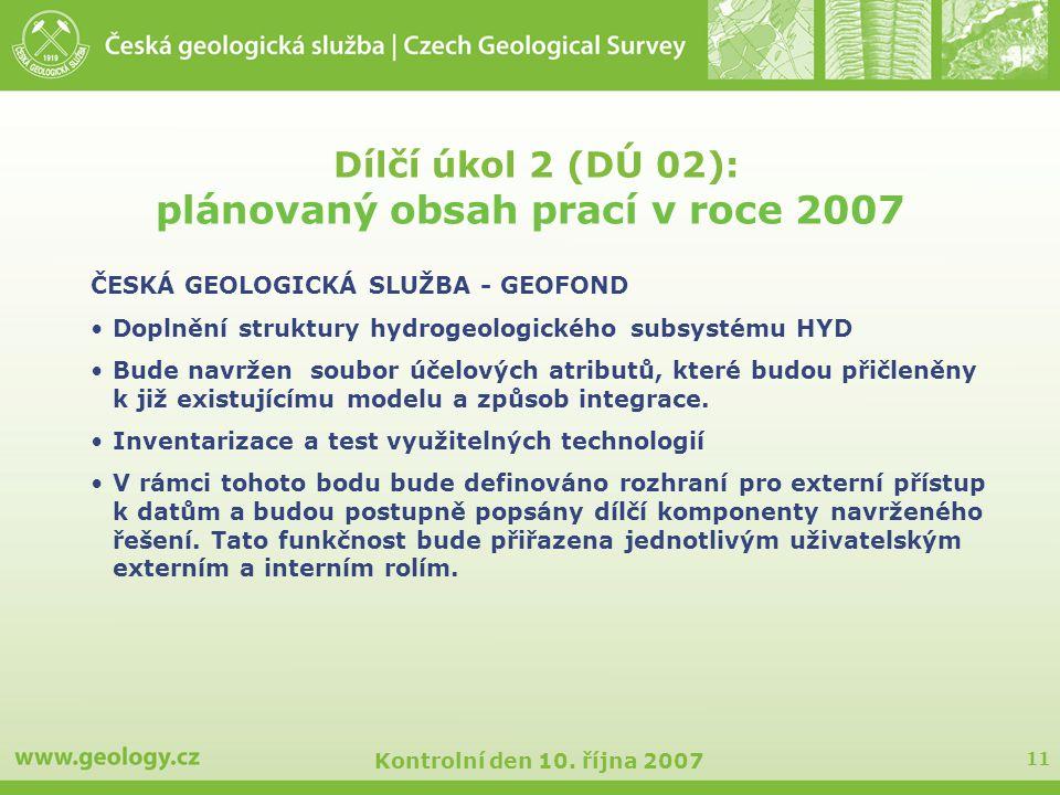 11 Kontrolní den 10. října 2007 Dílčí úkol 2 (DÚ 02): plánovaný obsah prací v roce 2007 ČESKÁ GEOLOGICKÁ SLUŽBA - GEOFOND Doplnění struktury hydrogeol