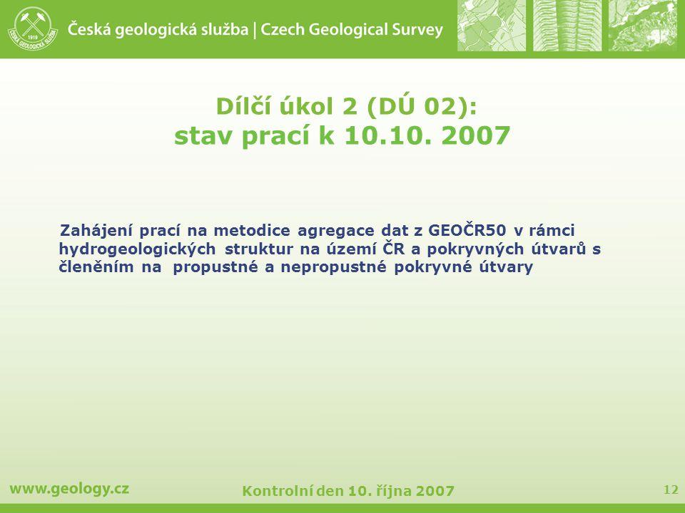 12 Kontrolní den 10. října 2007 Dílčí úkol 2 (DÚ 02): stav prací k 10.10. 2007 Zahájení prací na metodice agregace dat z GEOČR50 v rámci hydrogeologic