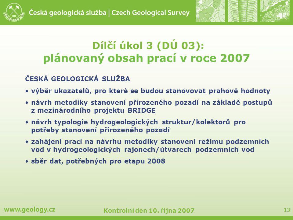 13 Kontrolní den 10. října 2007 Dílčí úkol 3 (DÚ 03): plánovaný obsah prací v roce 2007 ČESKÁ GEOLOGICKÁ SLUŽBA výběr ukazatelů, pro které se budou st