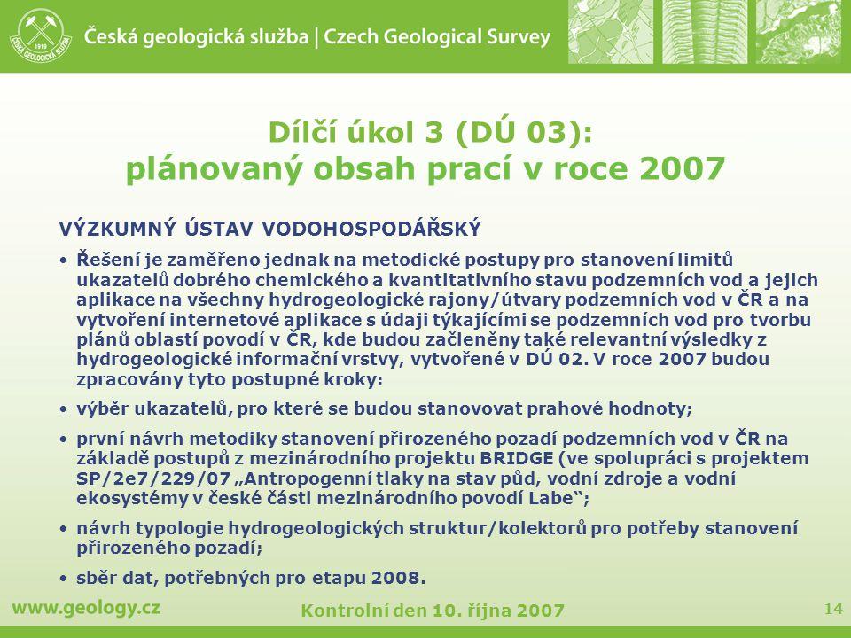 14 Kontrolní den 10. října 2007 Dílčí úkol 3 (DÚ 03): plánovaný obsah prací v roce 2007 VÝZKUMNÝ ÚSTAV VODOHOSPODÁŘSKÝ Řešení je zaměřeno jednak na me