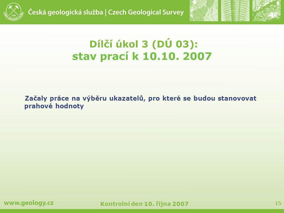 15 Kontrolní den 10. října 2007 Dílčí úkol 3 (DÚ 03): stav prací k 10.10. 2007 Začaly práce na výběru ukazatelů, pro které se budou stanovovat prahové