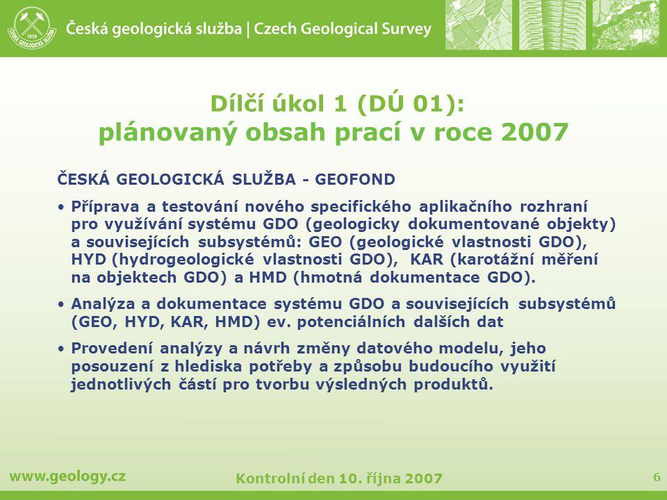 6 Kontrolní den 10. října 2007 Dílčí úkol 1 (DÚ 01): plánovaný obsah prací v roce 2007 ČESKÁ GEOLOGICKÁ SLUŽBA - GEOFOND Příprava a testování nového s