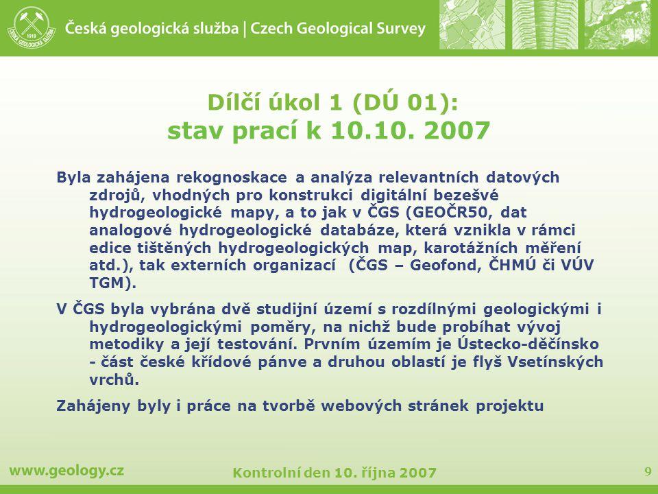 9 Kontrolní den 10. října 2007 Dílčí úkol 1 (DÚ 01): stav prací k 10.10. 2007 Byla zahájena rekognoskace a analýza relevantních datových zdrojů, vhodn