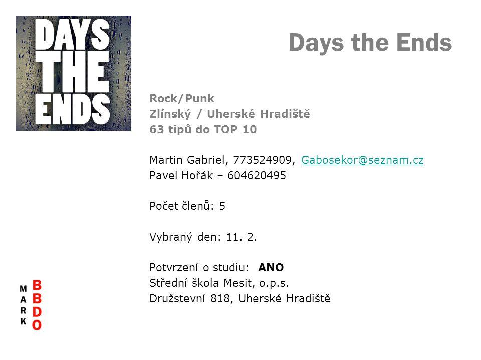 Days the Ends Rock/Punk Zlínský / Uherské Hradiště 63 tipů do TOP 10 Martin Gabriel, 773524909, Gabosekor@seznam.czGabosekor@seznam.cz Pavel Hořák – 604620495 Počet členů: 5 Vybraný den: 11.