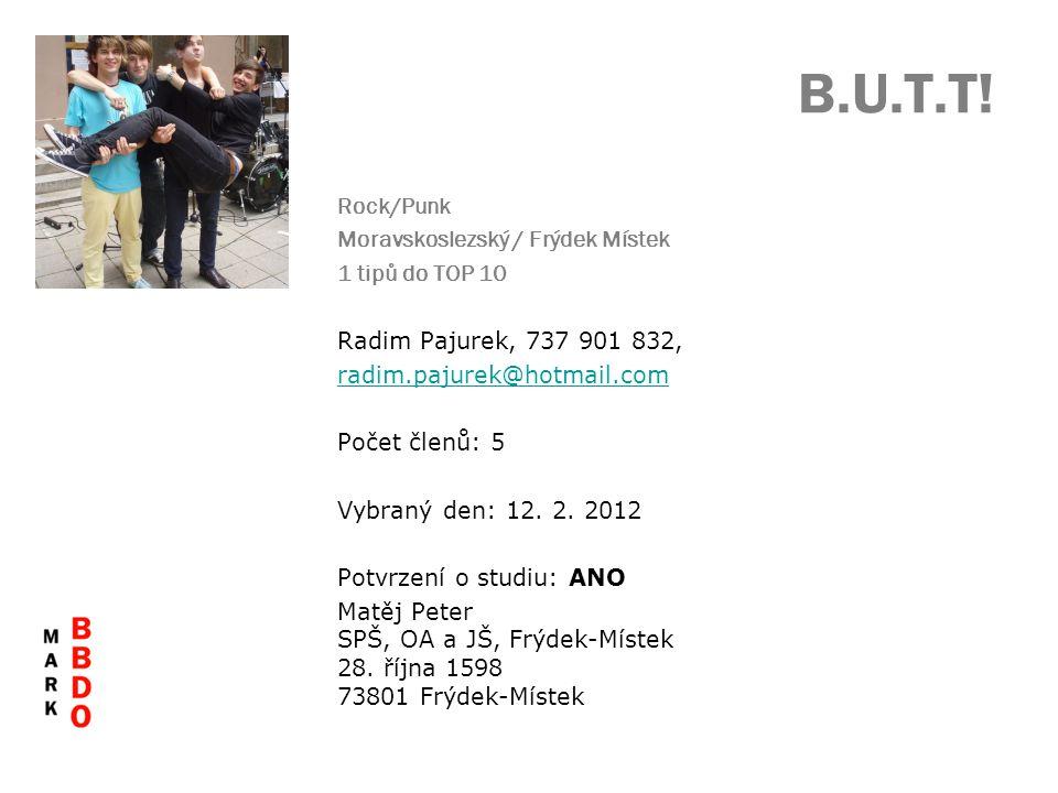 B.U.T.T! Rock/Punk Moravskoslezský / Frýdek Místek 1 tipů do TOP 10 Radim Pajurek, 737 901 832, radim.pajurek@hotmail.com Počet členů: 5 Vybraný den: