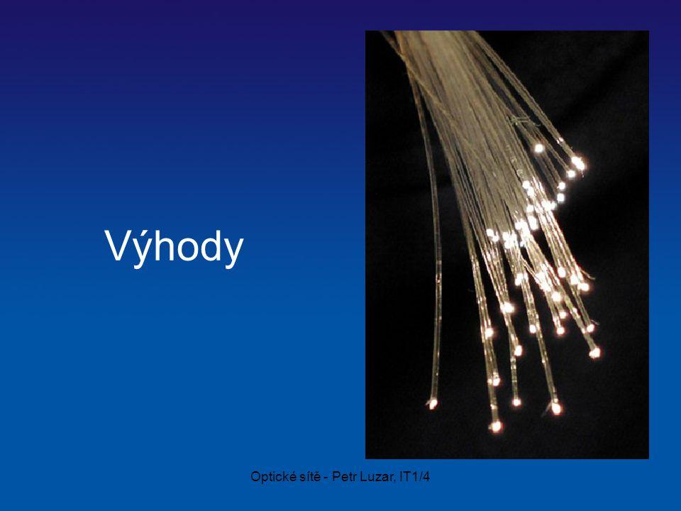 Optické sítě - Petr Luzar, IT1/4 Optický kabel Složení optického vlákna –Jádro Ze skla nebo plastu (jednodušší výroba ale kratší vzdálenosti) Průměr od dvou do několika set mikronu –Plášť světlovodu Ze skla nebo plastu Jedná se o ochranou vrstvu s nižším indexem lomu světla než má jádro Rozměry od 100  m do 1mm –Obal Vnější ochranné neprůhledné barevné plastové pouzdro