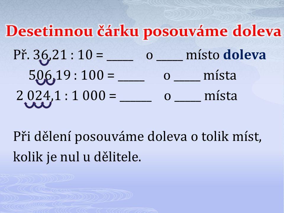 Př. 36,21 : 10 = _____ o _____ místo doleva 506,19 : 100 = _____ o _____ místa 2 024,1 : 1 000 = ______ o _____ místa Při dělení posouváme doleva o to