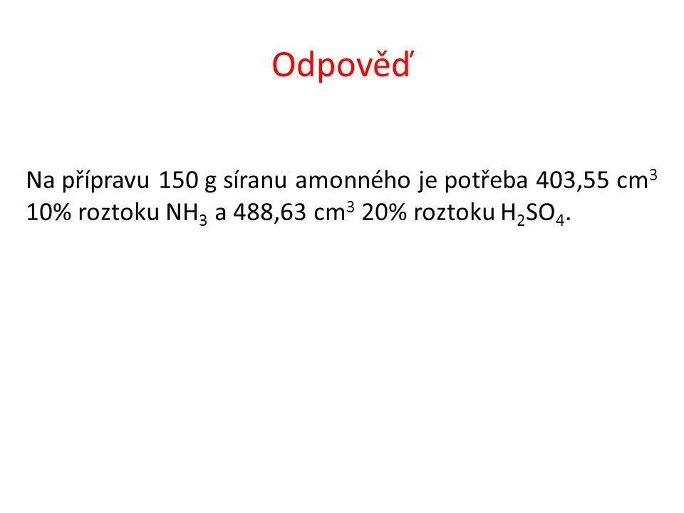 Odpověď Na přípravu 150 g síranu amonného je potřeba 403,55 cm 3 10% roztoku NH 3 a 488,63 cm 3 20% roztoku H 2 SO 4.