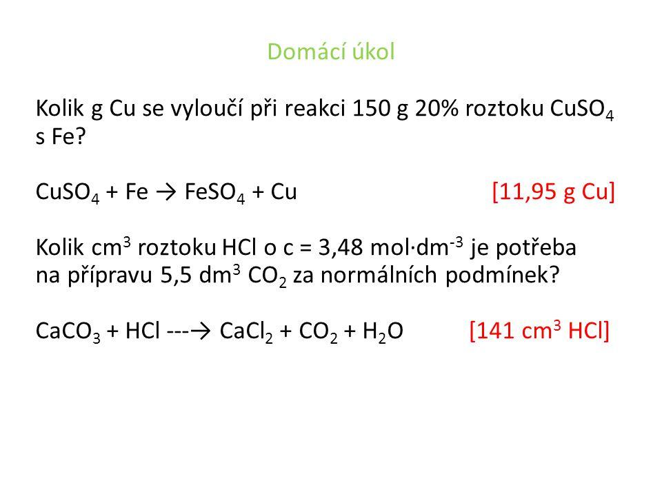 Domácí úkol Kolik g Cu se vyloučí při reakci 150 g 20% roztoku CuSO 4 s Fe? CuSO 4 + Fe → FeSO 4 + Cu [11,95 g Cu] Kolik cm 3 roztoku HCl o c = 3,48 m