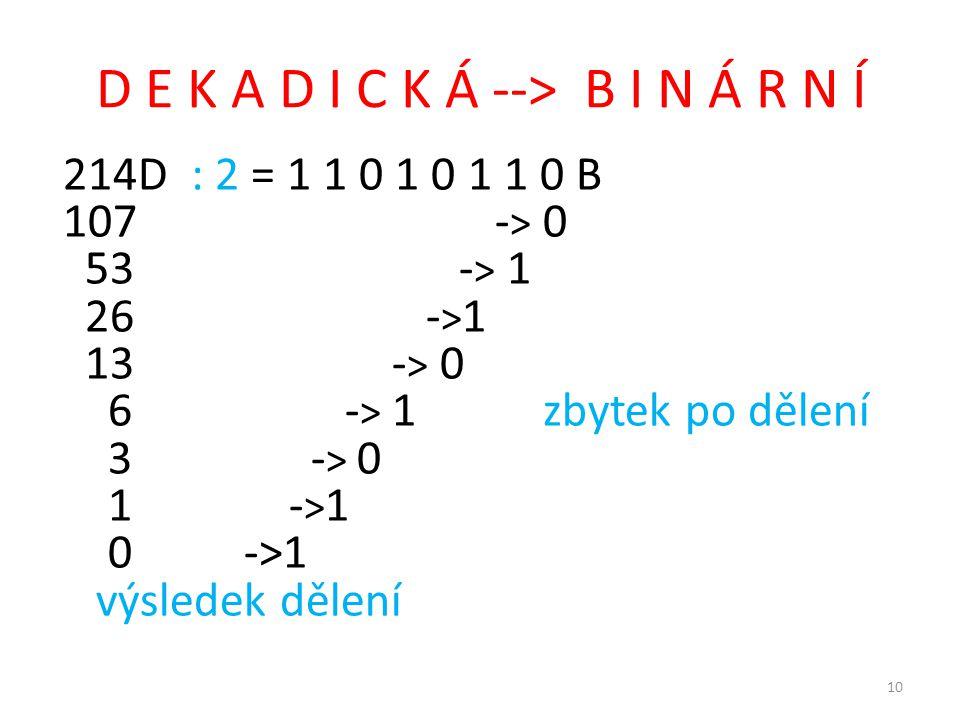 D E K A D I C K Á --> B I N Á R N Í 214D : 2 = 1 1 0 1 0 1 1 0 B 107 - > 0 53 - > 1 26 - > 1 13 - > 0 6 - > 1zbytek po dělení 3 - > 0 1 - > 1 0 ->1 výsledek dělení 10