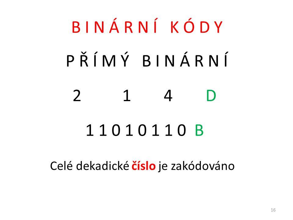 B I N Á R N Í K Ó D Y P Ř Í M Ý B I N Á R N Í 2 1 4 D 1 1 0 1 0 1 1 0 B Celé dekadické číslo je zakódováno 16