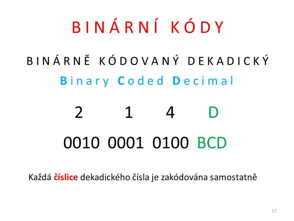 B I N Á R N Í K Ó D Y B I N Á R N Ě K Ó D O V A N Ý D E K A D I C K Ý 2 1 4 D 0010 0001 0100 BCD Každá číslice dekadického čísla je zakódována samostatně B i n a r y C o d e d D e c i m a l 17