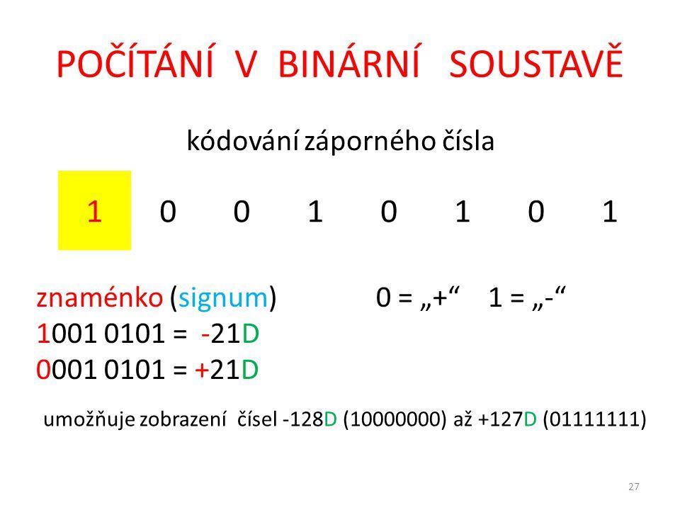 """POČÍTÁNÍ V BINÁRNÍ SOUSTAVĚ kódování záporného čísla 10010101 znaménko (signum)0 = """"+ 1 = """"- 1001 0101 = -21D 0001 0101 = +21D 27 umožňuje zobrazení čísel -128D (10000000) až +127D (01111111)"""
