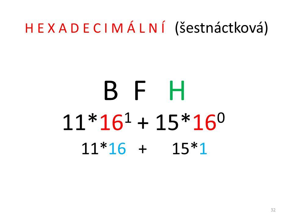 H E X A D E C I M Á L N Í (šestnáctková) B F H 11*16 1 + 15*16 0 11*16 + 15*1 32