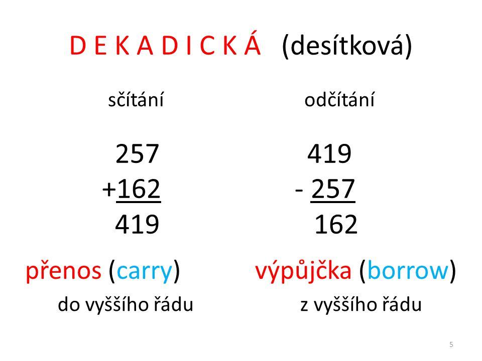 D E K A D I C K Á (desítková) sčítání odčítání 257 419 +162 - 257 419 162 přenos (carry) výpůjčka (borrow) do vyššího řádu z vyššího řádu 5
