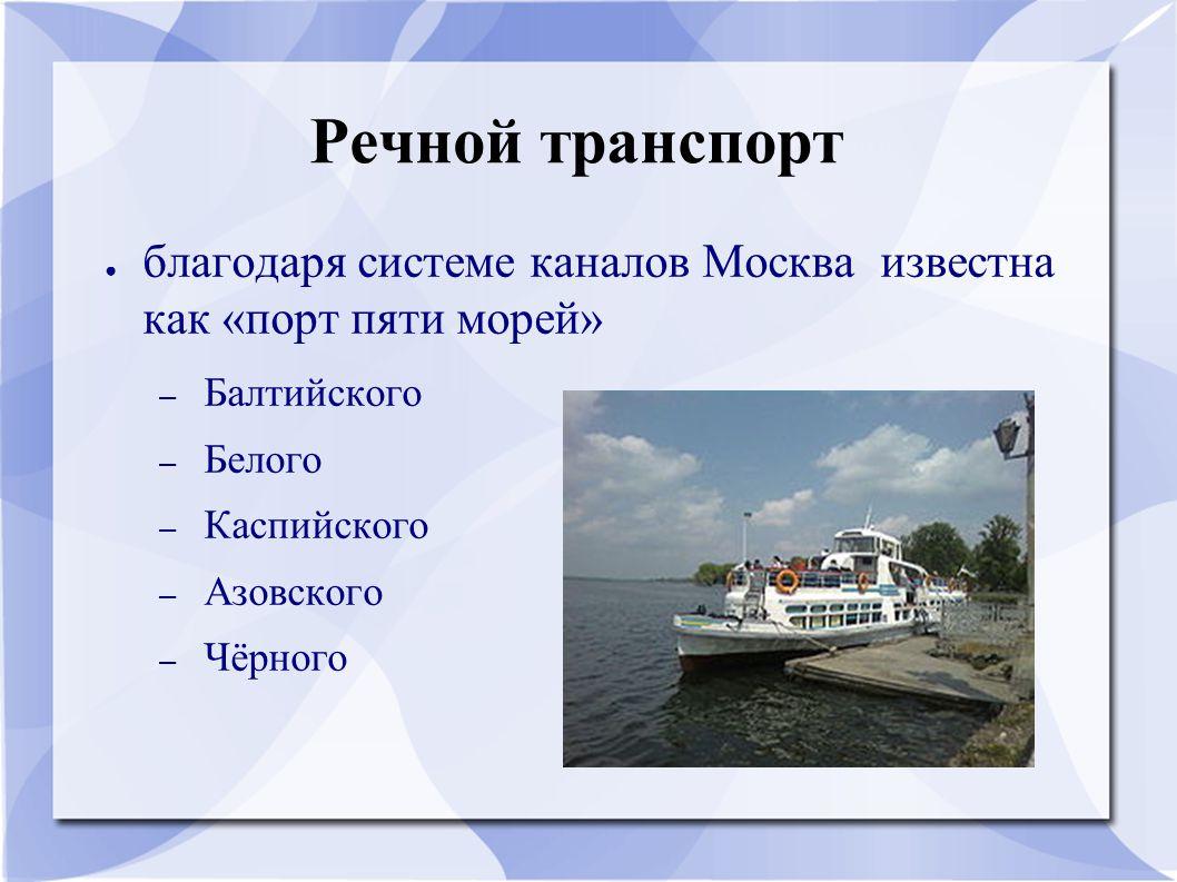 Речной транспорт ● благодаря системе каналов Москва известна как «порт пяти морей» – Балтийского – Белого – Каспийского – Азовского – Чёрного