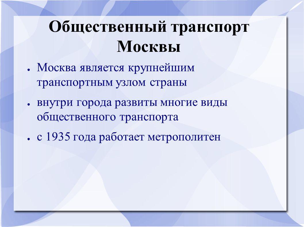Общественный транспорт Москвы ● Москва является крупнейшим транспортным узлом страны ● внутри города развиты многие виды общественного транспорта ● с