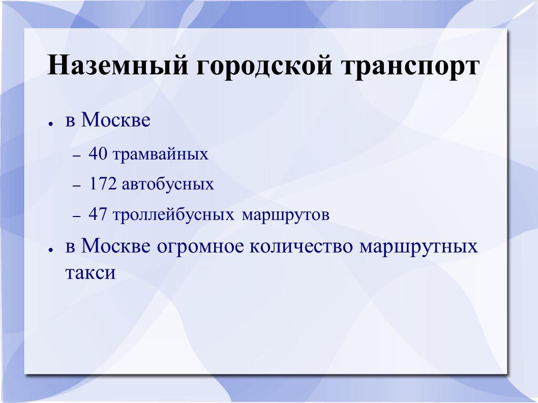 Наземный городской транспорт ● в Москве – 40 трамвайных – 172 автобусных – 47 троллейбусных маршрутов ● в Москве огромное количество маршрутных такси