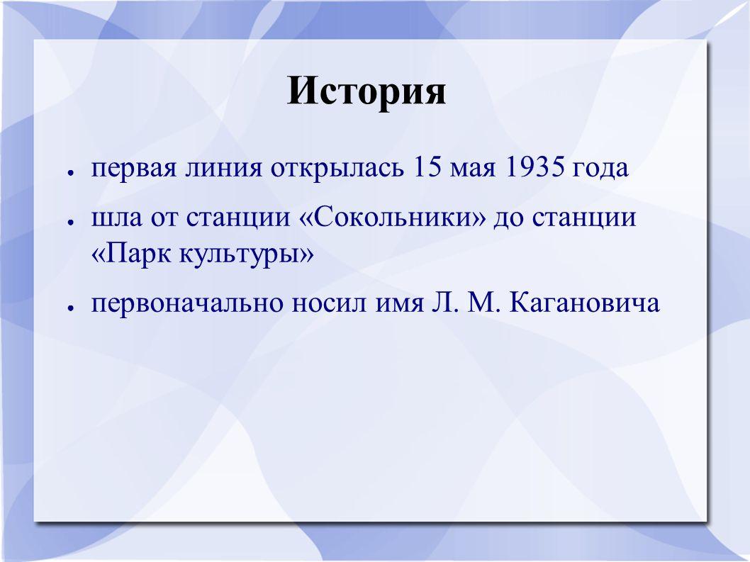 История ● первая линия открылась 15 мая 1935 года ● шла от станции «Сокольники» до станции «Парк культуры» ● первоначально носил имя Л. М. Кагановича