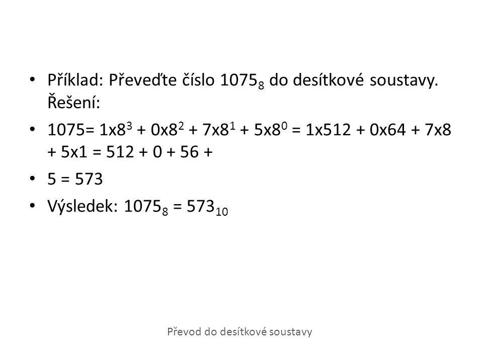 Příklad: Převeďte číslo 1075 8 do desítkové soustavy. Řešení: 1075= 1x8 3 + 0x8 2 + 7x8 1 + 5x8 0 = 1x512 + 0x64 + 7x8 + 5x1 = 512 + 0 + 56 + 5 = 573