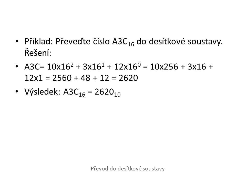 Příklad: Převeďte číslo A3C 16 do desítkové soustavy. Řešení: A3C= 10x16 2 + 3x16 1 + 12x16 0 = 10x256 + 3x16 + 12x1 = 2560 + 48 + 12 = 2620 Výsledek: