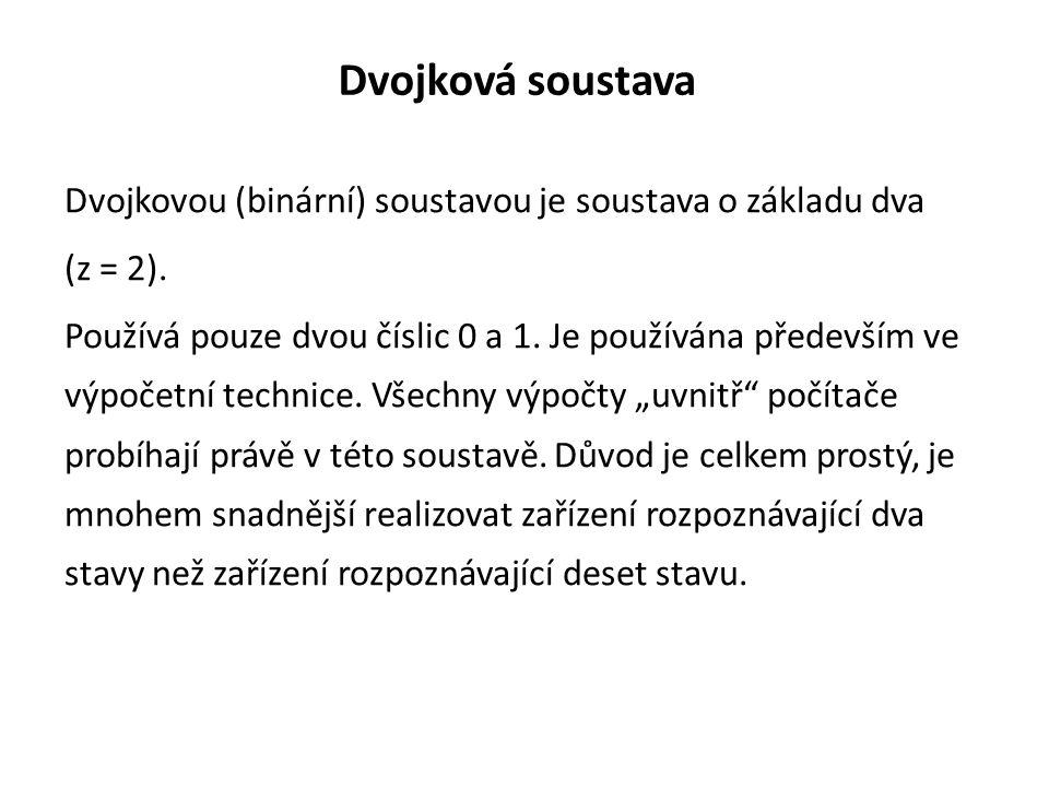 Dvojková soustava Dvojkovou (binární) soustavou je soustava o základu dva (z = 2). Používá pouze dvou číslic 0 a 1. Je používána především ve výpočetn